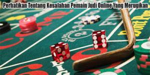 Perhatikan Tentang Kesalahan Pemain Judi Online Yang Merugikan