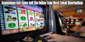 Keuntungan Dari Game Judi Slot Online Yang Mesti Sekali Diperhatikan